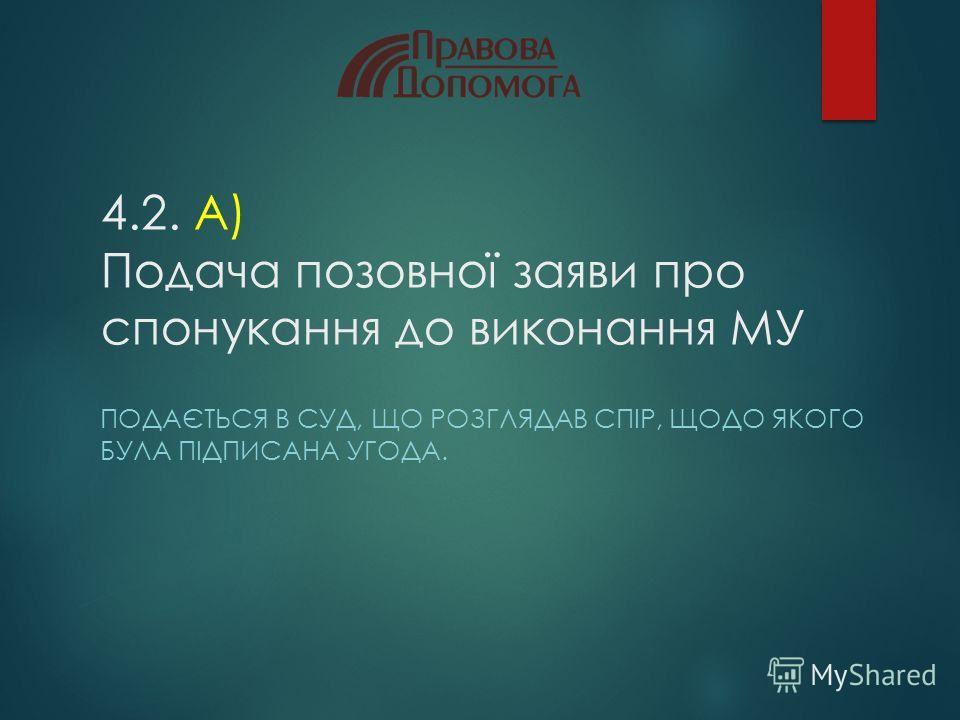 4.2. А) Подача позовної заяви про спонукання до виконання МУ ПОДАЄТЬСЯ В СУД, ЩО РОЗГЛЯДАВ СПІР, ЩОДО ЯКОГО БУЛА ПІДПИСАНА УГОДА.
