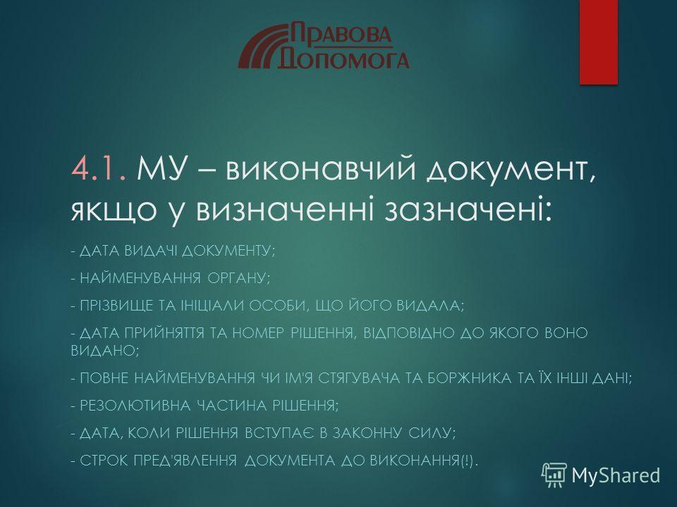 4.1. МУ – виконавчий документ, якщо у визначенні зазначені: - ДАТА ВИДАЧІ ДОКУМЕНТУ; - НАЙМЕНУВАННЯ ОРГАНУ; - ПРІЗВИЩЕ ТА ІНІЦІАЛИ ОСОБИ, ЩО ЙОГО ВИДАЛА; - ДАТА ПРИЙНЯТТЯ ТА НОМЕР РІШЕННЯ, ВІДПОВІДНО ДО ЯКОГО ВОНО ВИДАНО; - ПОВНЕ НАЙМЕНУВАННЯ ЧИ ІМ'Я