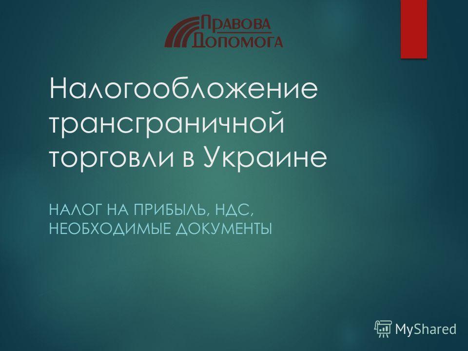 Налогообложение трансграничной торговли в Украине НАЛОГ НА ПРИБЫЛЬ, НДС, НЕОБХОДИМЫЕ ДОКУМЕНТЫ