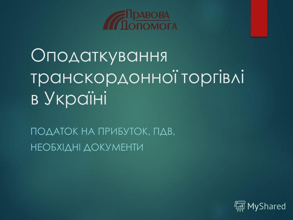 Оподаткування транскордонної торгівлі в Україні ПОДАТОК НА ПРИБУТОК, ПДВ, НЕОБХІДНІ ДОКУМЕНТИ