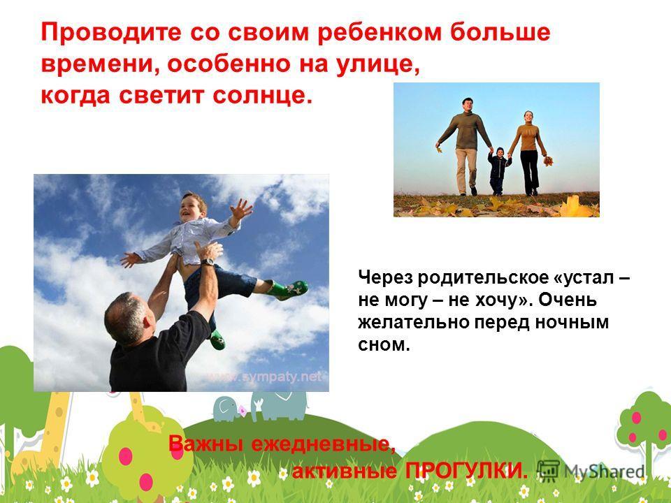 Проводите со своим ребенком больше времени, особенно на улице, когда светит солнце. Важны ежедневные, активные ПРОГУЛКИ. Через родительское «устал – не могу – не хочу». Очень желательно перед ночным сном.