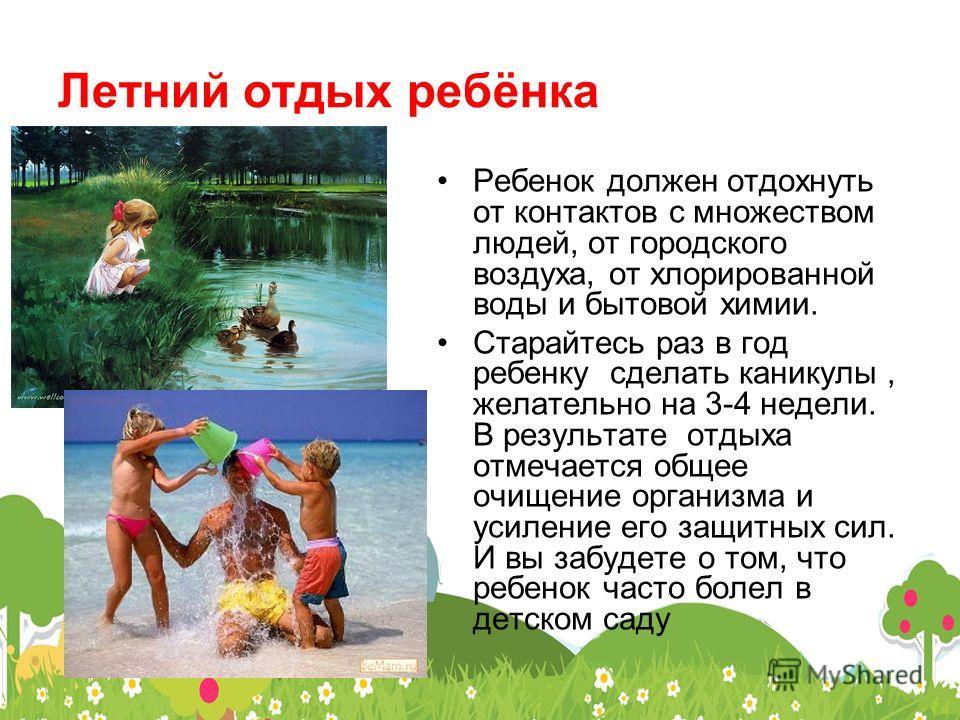 Летний отдых ребёнка Ребенок должен отдохнуть от контактов с множеством людей, от городского воздуха, от хлорированной воды и бытовой химии. Старайтесь раз в год ребенку сделать каникулы, желательно на 3-4 недели. В результате отдыха отмечается общее