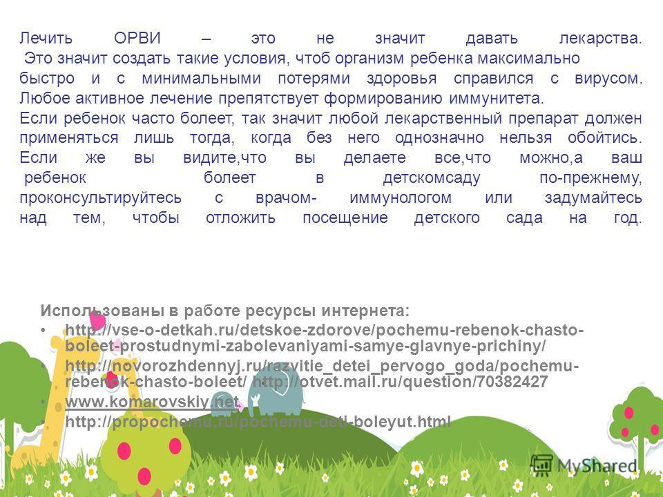 Использованы в работе ресурсы интернета: http://vse-o-detkah.ru/detskoe-zdorove/pochemu-rebenok-chasto- boleet-prostudnymi-zabolevaniyami-samye-glavnye-prichiny/ http://novorozhdennyj.ru/razvitie_detei_pervogo_goda/pochemu- rebenok-chasto-boleet/ htt