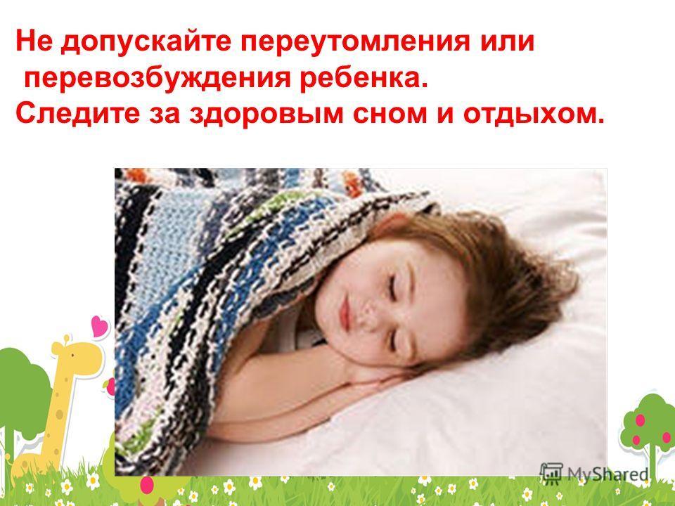 Не допускайте переутомления или перевозбуждения ребенка. Следите за здоровым сном и отдыхом.