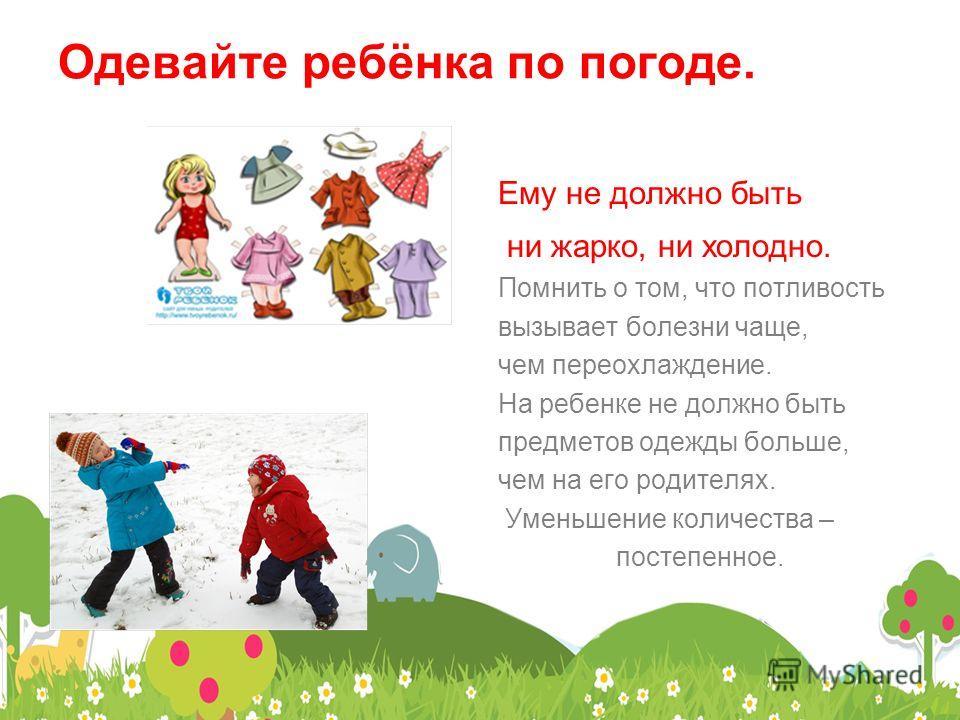 Одевайте ребёнка по погоде. Ему не должно быть ни жарко, ни холодно. Помнить о том, что потливость вызывает болезни чаще, чем переохлаждение. На ребенке не должно быть предметов одежды больше, чем на его родителях. Уменьшение количества – постепенное