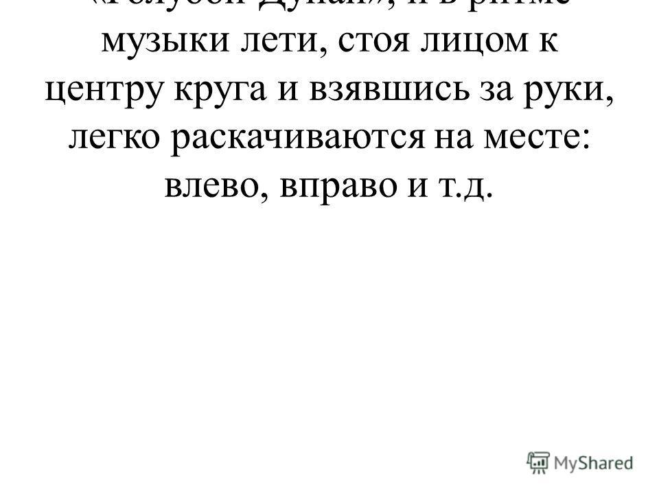 Звучит вальс И. Штрауса «Голубой Дунай», и в ритме музыки лети, стоя лицом к центру круга и взявшись за руки, легко раскачиваются на месте: влево, вправо и т.д.