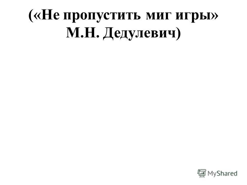 («Не пропустить миг игры» М.Н. Дедулевич)