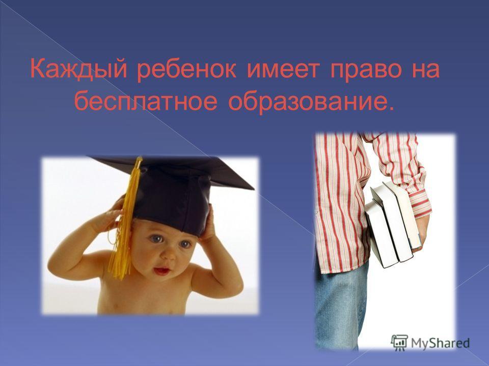 Каждый ребенок имеет право на бесплатное образование.