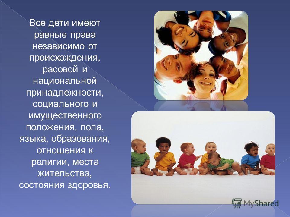 Все дети имеют равные права независимо от происхождения, расовой и национальной принадлежности, социального и имущественного положения, пола, языка, образования, отношения к религии, места жительства, состояния здоровья.