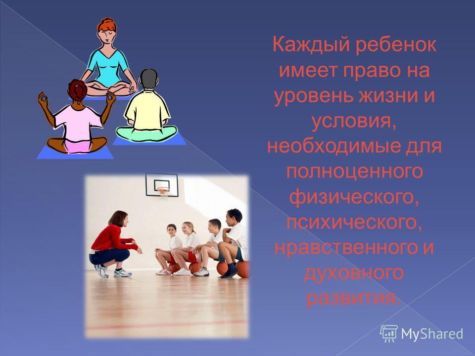 Каждый ребенок имеет право на уровень жизни и условия, необходимые для полноценного физического, психического, нравственного и духовного развития.