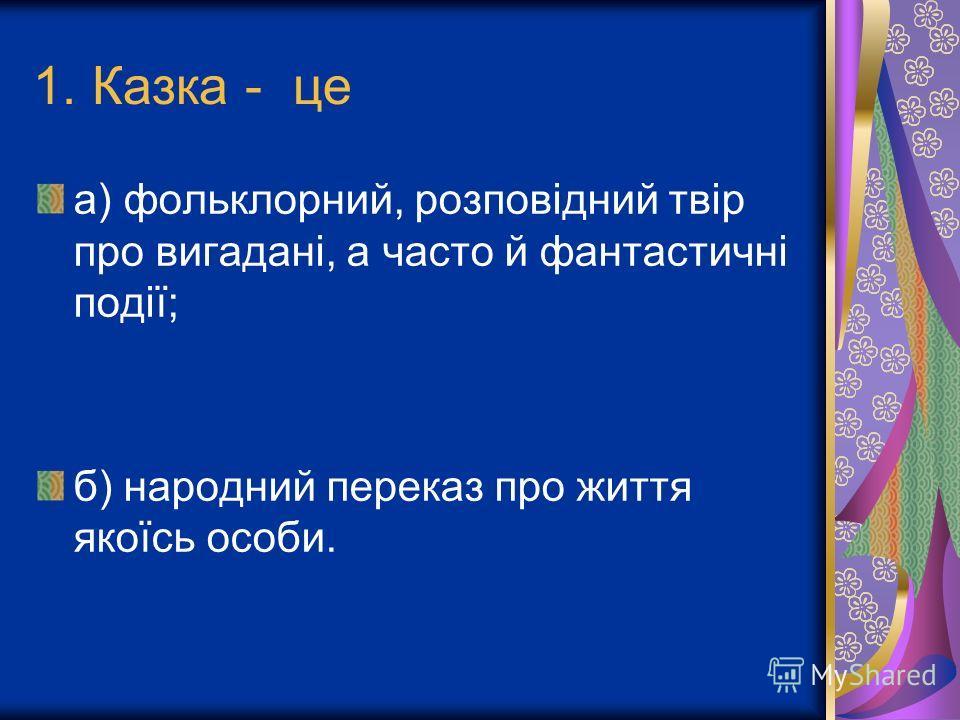 1. Казка - це а) фольклорний, розповідний твір про вигадані, а часто й фантастичні події; б) народний переказ про життя якоїсь особи.