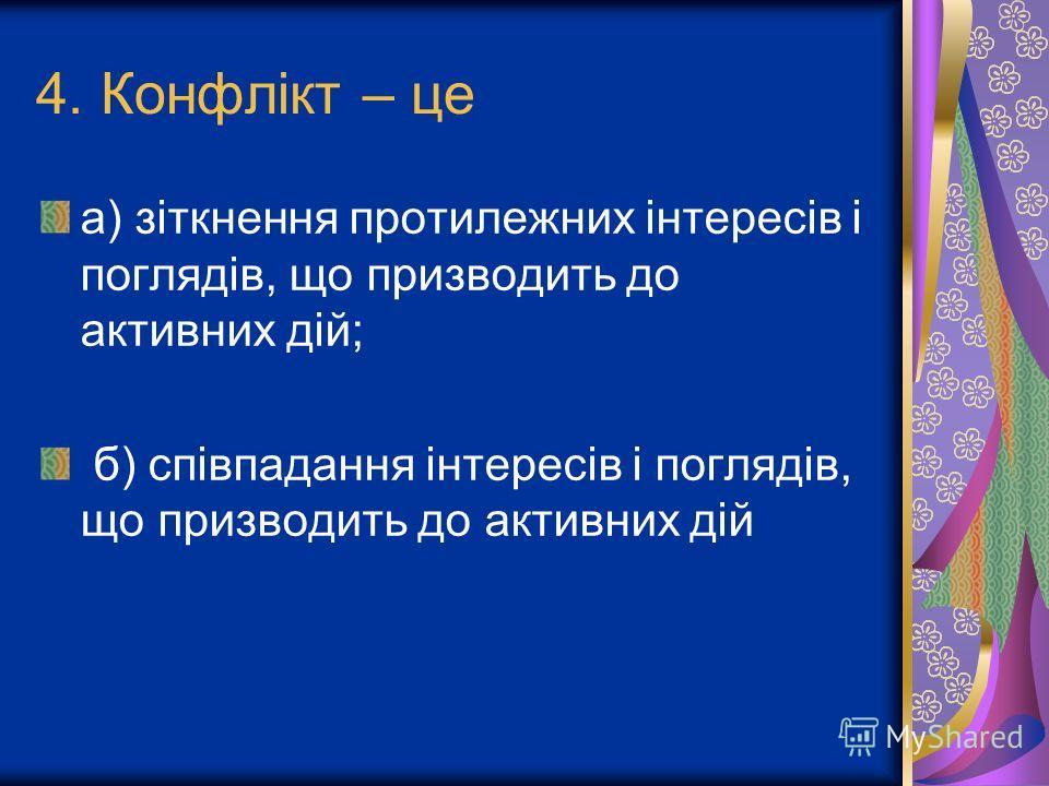 4. Конфлікт – це а) зіткнення протилежних інтересів і поглядів, що призводить до активних дій; б) співпадання інтересів і поглядів, що призводить до активних дій