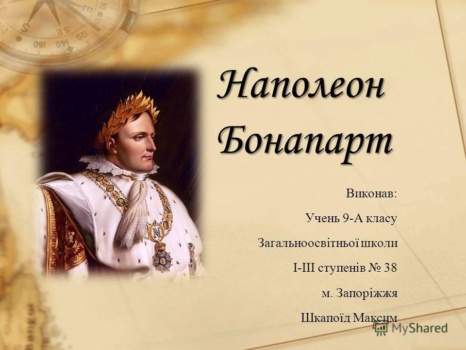 Наполеон Бонапарт Виконав: Учень 9-А класу Загальноосвітньої школи І-ІІІ ступенів 38 м. Запоріжжя Шкапоїд Максим