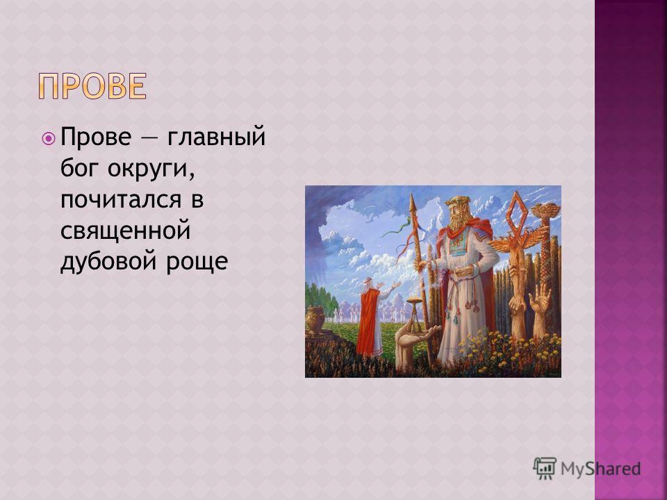 Прове главный бог округи, почитался в священной дубовой роще