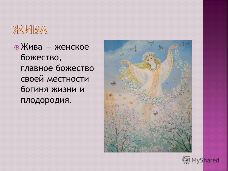 Жива женское божество, главное божество своей местности богиня жизни и плодородия.