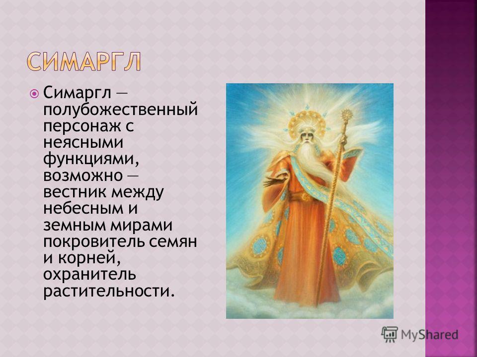 Симаргл полубожественный персонаж с неясными функциями, возможно вестник между небесным и земным мирами покровитель семян и корней, охранитель растительности.