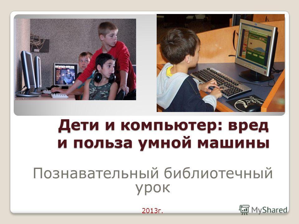 Дети и компьютер: вред и польза умной машины Познавательный библиотечный урок 2013г.