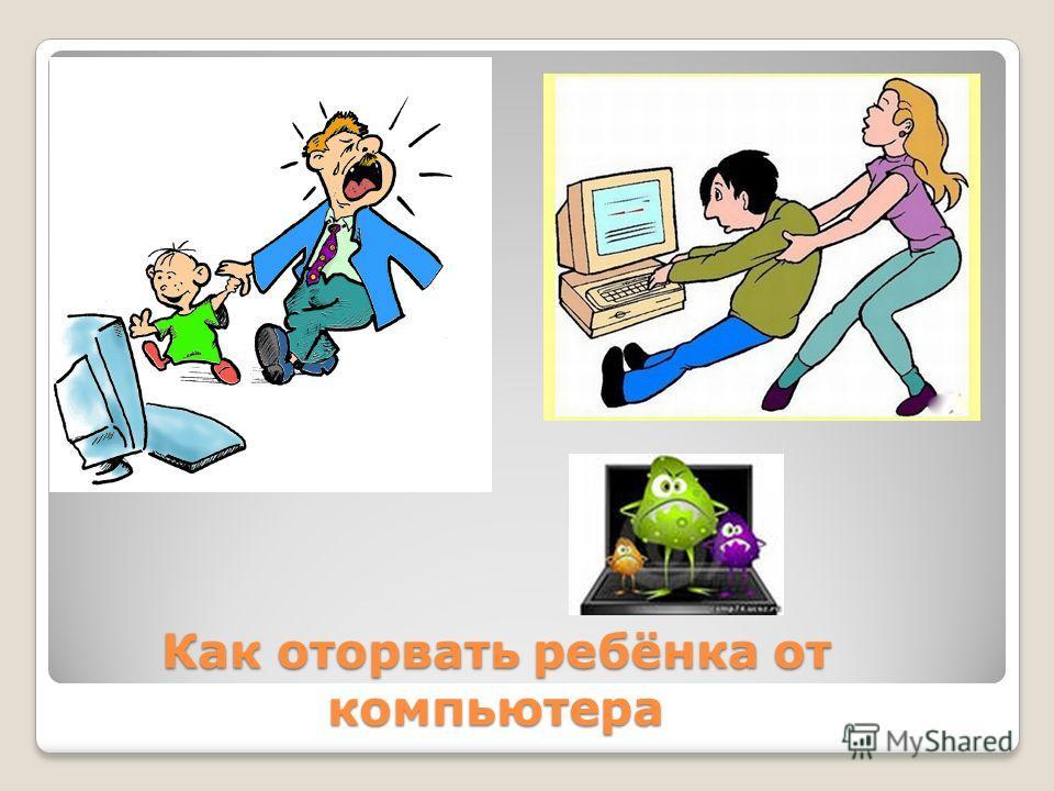 Как оторвать ребёнка от компьютера