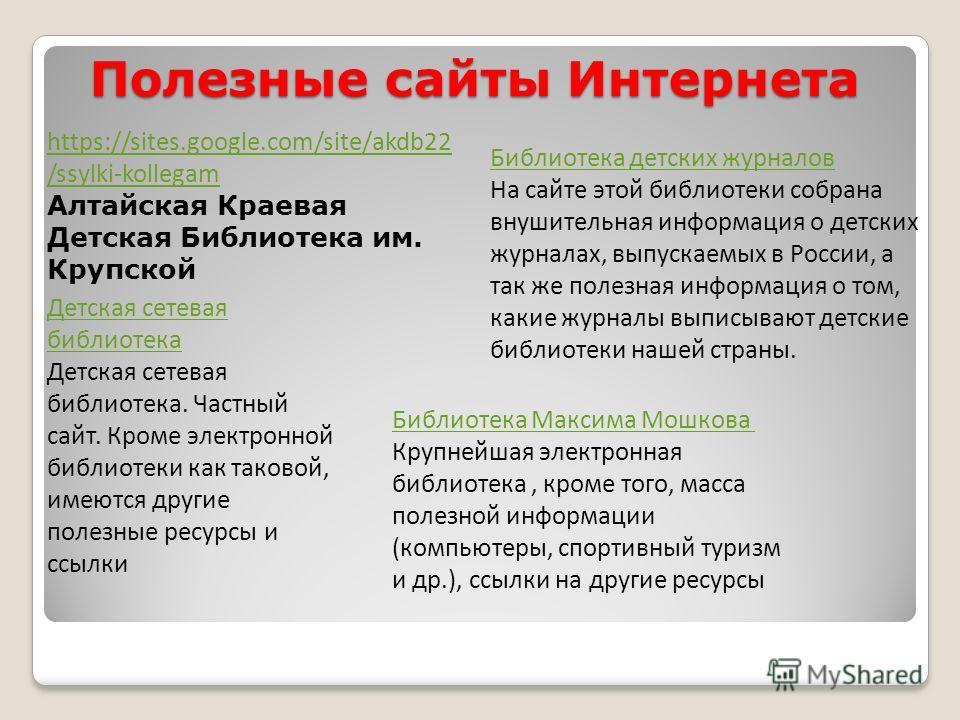Полезные сайты Интернета Библиотека Максима Мошкова Крупнейшая электронная библиотека, кроме того, масса полезной информации (компьютеры, спортивный туризм и др.), ссылки на другие ресурсы https://sites.google.com/site/akdb22 /ssylki-kollegam Алтайск