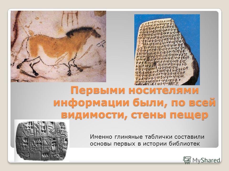 Первыми носителями информации были, по всей видимости, стены пещер Именно глиняные таблички составили основы первых в истории библиотек