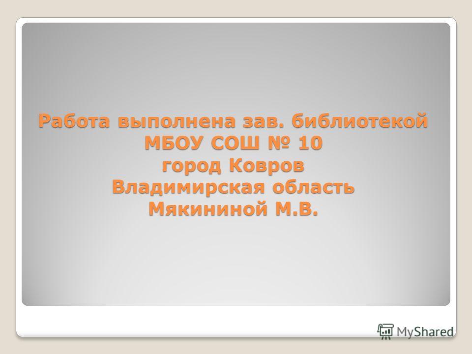 Работа выполнена зав. библиотекой МБОУ СОШ 10 город Ковров Владимирская область Мякининой М.В.