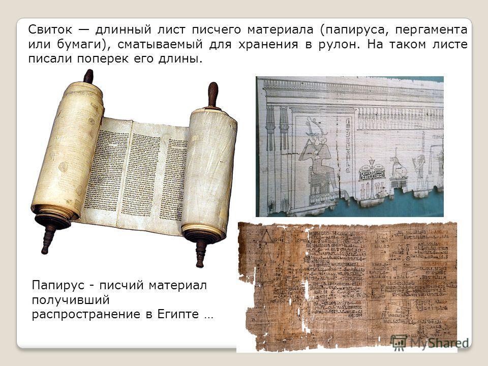 Папирус - писчий материал получивший распространение в Египте … Свиток длинный лист писчего материала (папируса, пергамента или бумаги), сматываемый для хранения в рулон. На таком листе писали поперек его длины.
