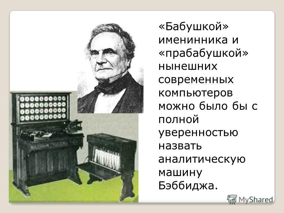 «Бабушкой» именинника и «прабабушкой» нынешних современных компьютеров можно было бы с полной уверенностью назвать аналитическую машину Бэббиджа.