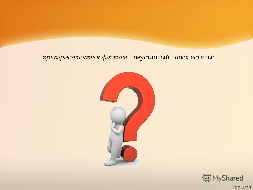 приверженность к фактам – неустанный поиск истины;