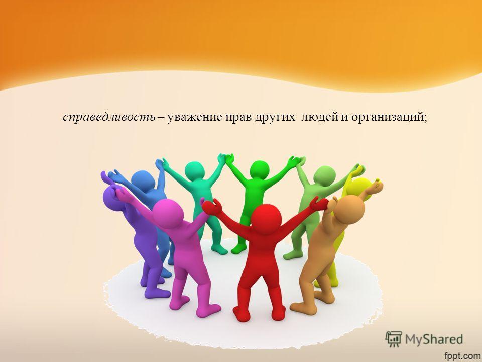справедливость – уважение прав других людей и организаций;
