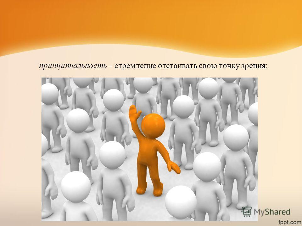 принципиальность – стремление отстаивать свою точку зрения;