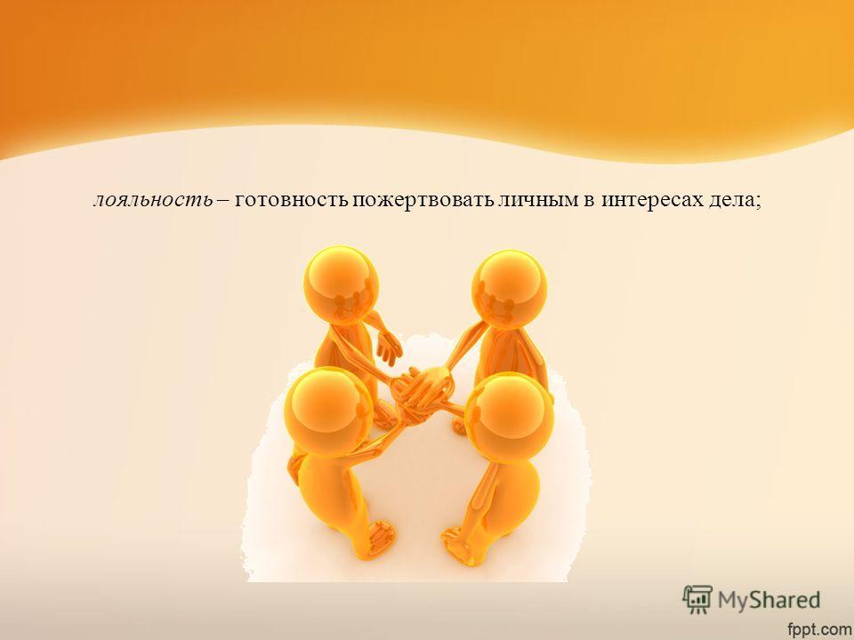 лояльность – готовность пожертвовать личным в интересах дела;