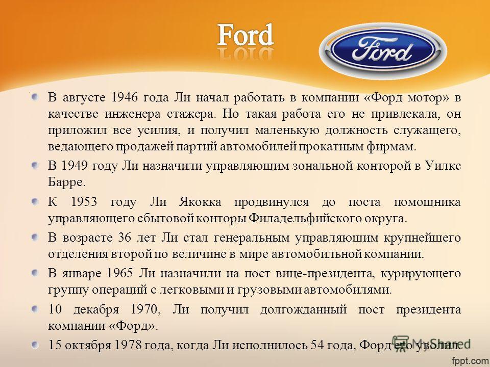 В августе 1946 года Ли начал работать в компании «Форд мотор» в качестве инженера стажера. Но такая работа его не привлекала, он приложил все усилия, и получил маленькую должность служащего, ведающего продажей партий автомобилей прокатным фирмам. В 1