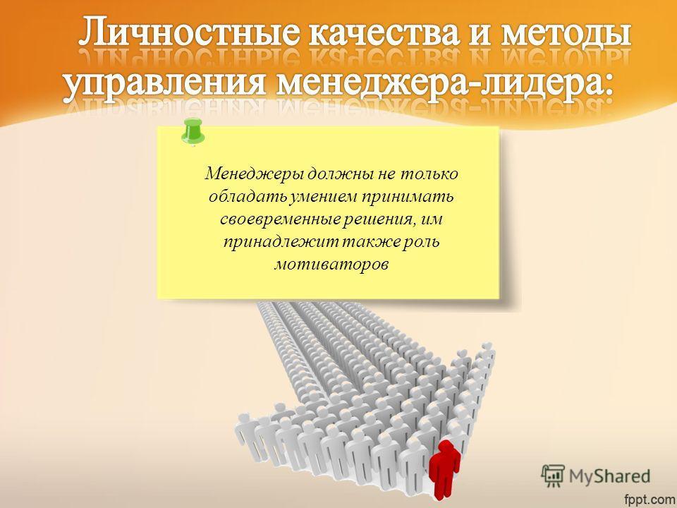 Менеджеры должны не только обладать умением принимать своевременные решения, им принадлежит также роль мотиваторов
