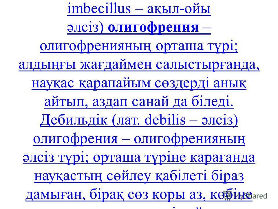 Ақыл-ой қабілетінің мешеулік дәрежесіне қарай олигофрения: идиотиялық олигофрения, имбециалдық олигофрения және дебильдік олигофрения деп бөлінеді. Идиотиялық олигофрения (грек. іdіoteіa – надан) – олигофренияның ауыр түрі; ақыл- ойдың мүлдем дамымау