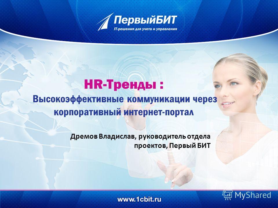 HR-Тренды : Высокоэффективные коммуникации через корпоративный интернет-портал Дремов Владислав, руководитель отдела проектов, Первый БИТ