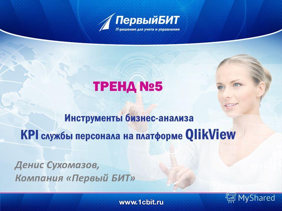 ТРЕНД 5 Инструменты бизнес-анализа KPI службы персонала на платформе QlikView Денис Сухомазов, Компания «Первый БИТ»