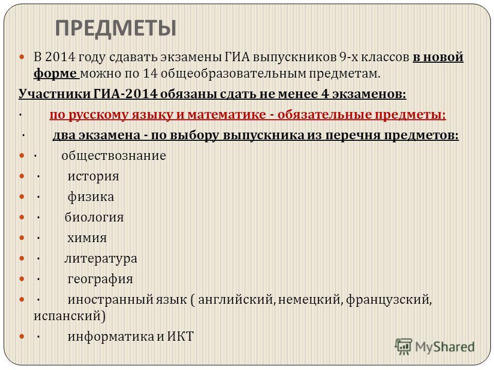 ПРЕДМЕТЫ В 2014 году сдавать экзамены ГИА выпускников 9- х классов в новой форме можно по 14 общеобразовательным предметам. Участники ГИА -2014 обязаны сдать не менее 4 экзаменов : · по русскому языку и математике - обязательные предметы ; · два экза