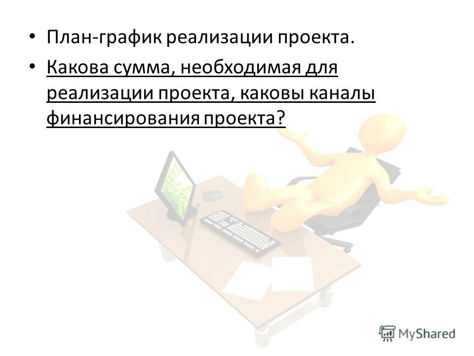 План-график реализации проекта. Какова сумма, необходимая для реализации проекта, каковы каналы финансирования проекта?