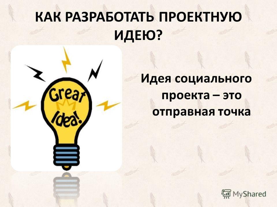 КАК РАЗРАБОТАТЬ ПРОЕКТНУЮ ИДЕЮ? Идея социального проекта – это отправная точка