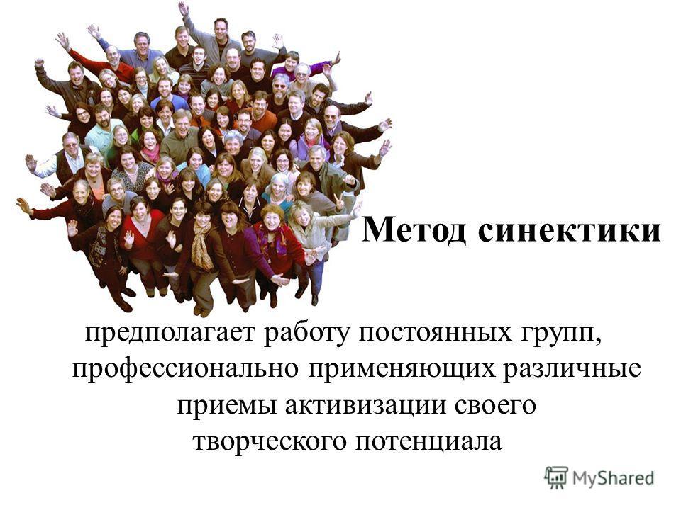 Метод синектики предполагает работу постоянных групп, профессионально применяющих различные приемы активизации своего творческого потенциала