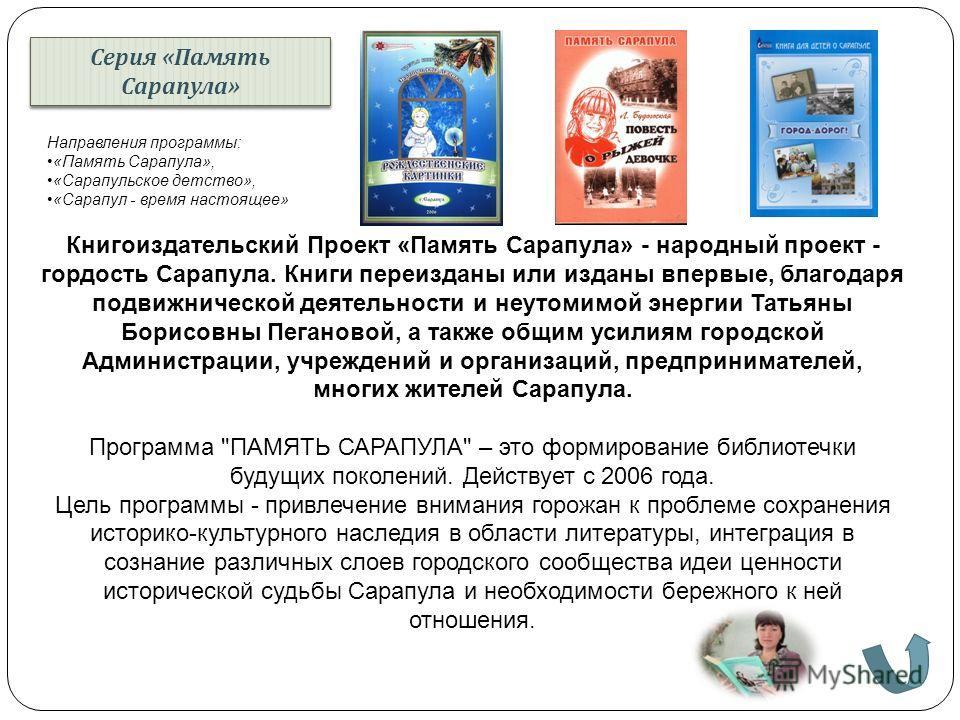 Серия « Память Сарапула » Книгоиздательский Проект «Память Сарапула» - народный проект - гордость Сарапула. Книги переизданы или изданы впервые, благодаря подвижнической деятельности и неутомимой энергии Татьяны Борисовны Пегановой, а также общим уси