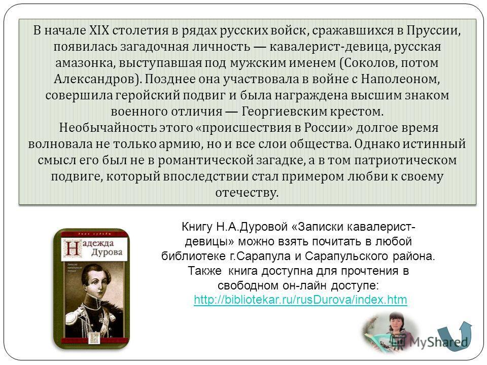 В начале XIX столетия в рядах русских войск, сражавшихся в Пруссии, появилась загадочная личность кавалерист - девица, русская амазонка, выступавшая под мужским именем ( Соколов, потом Александров ). Позднее она участвовала в войне с Наполеоном, сове