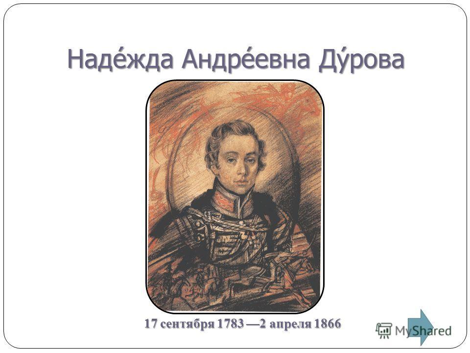 Надежда Андреевна Дурова 17 сентября 1783 2 апреля 1866