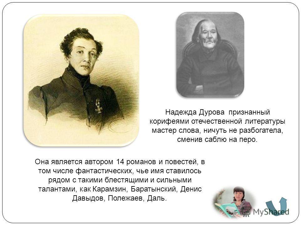 Надежда Дурова признанный корифеями отечественной литературы мастер слова, ничуть не разбогатела, сменив саблю на перо. Она является автором 14 романов и повестей, в том числе фантастических, чье имя ставилось рядом с такими блестящими и сильными тал