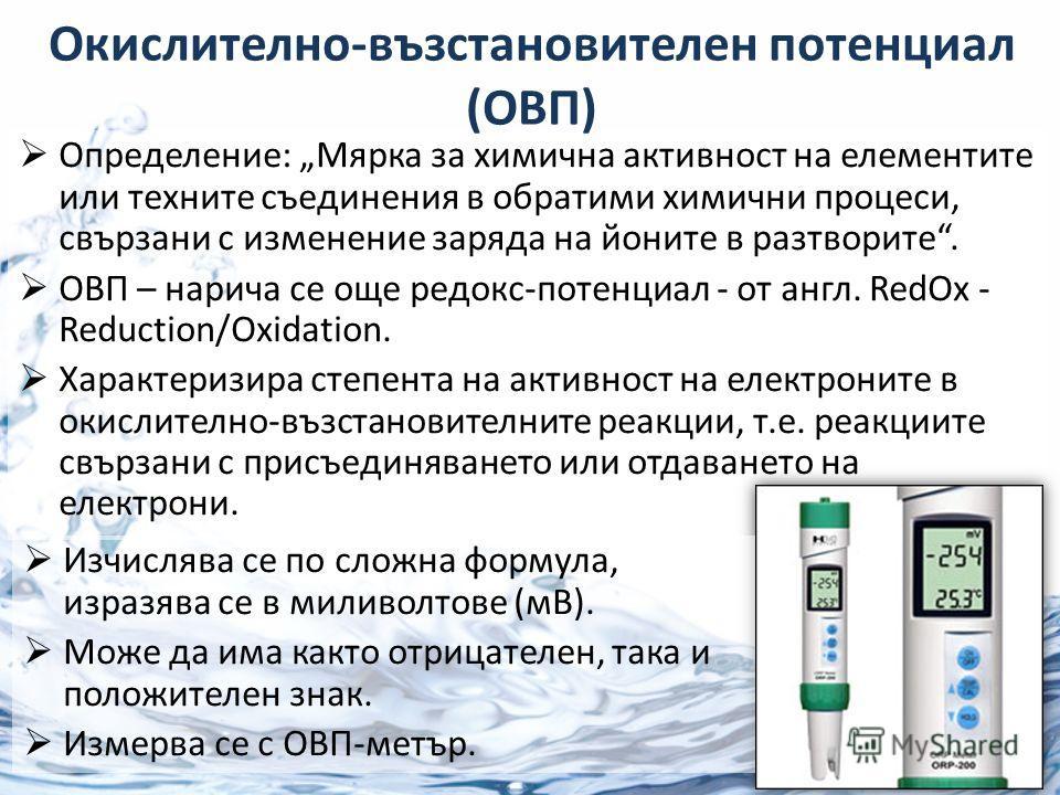 Определение: Мярка за химична активност на елементите или техните съединения в обратими химични процеси, свързани с изменение заряда на йоните в разтворите. ОВП – нарича се още редокс-потенциал - от англ. RedOx - Reduction/Oxidation. Характеризира ст