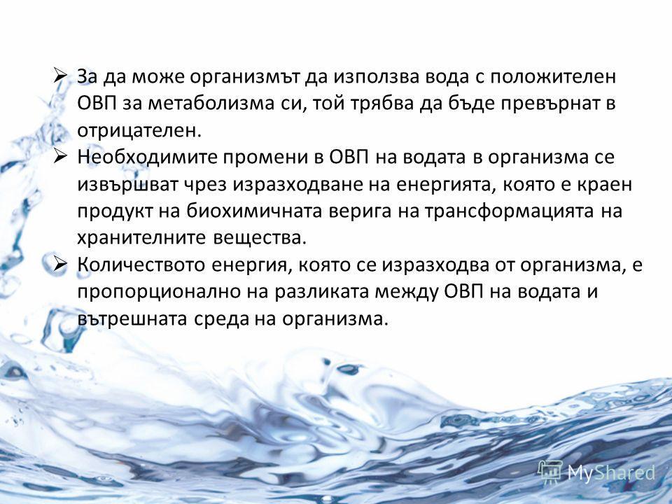 За да може организмът да използва вода с положителен ОВП за метаболизма си, той трябва да бъде превърнат в отрицателен. Необходимите промени в ОВП на водата в организма се извършват чрез изразходване на енергията, която е краен продукт на биохимичнат