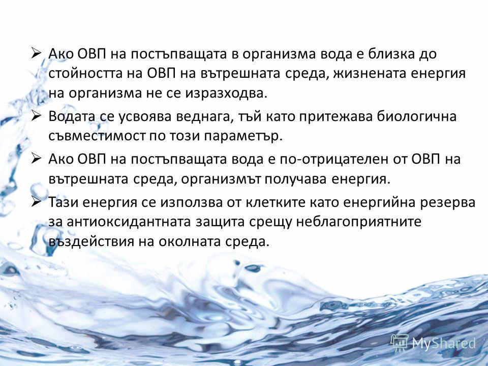 Ако ОВП на постъпващата в организма вода е близка до стойността на ОВП на вътрешната среда, жизнената енергия на организма не се изразходва. Водата се усвоява веднага, тъй като притежава биологична съвместимост по този параметър. Ако ОВП на постъпващ