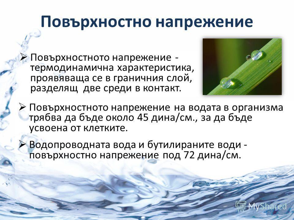 Повърхностно напрежение Повърхностното напрежение - термодинамична характеристика, проявяваща се в граничния слой, разделящ две среди в контакт. Повърхностното напрежение на водата в организма трябва да бъде около 45 дина/см., за да бъде усвоена от к