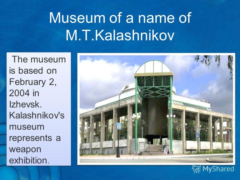 The museum is based on February 2, 2004 in Izhevsk. Kalashnikov's museum represents a weapon exhibition. Museum of a name of M.T.Kalashnikov
