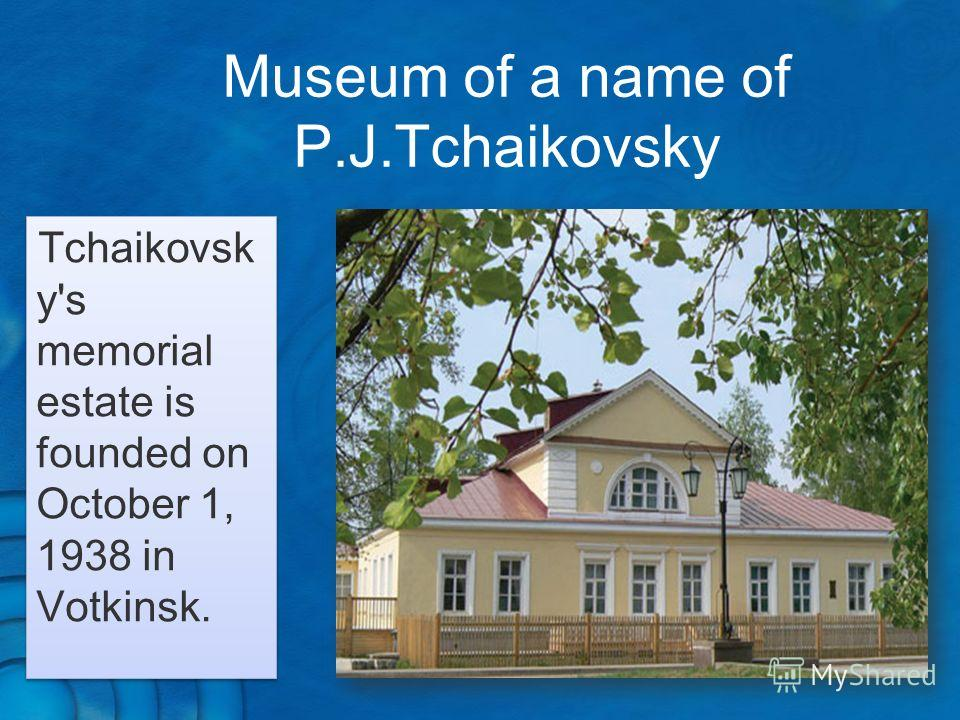 Museum of a name of P.J.Tchaikovsky Tchaikovsk y's memorial estate is founded on October 1, 1938 in Votkinsk.